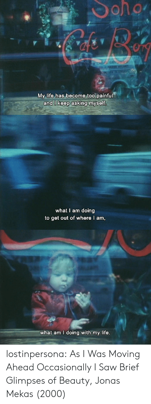 What Am I: My life has become too painful   what I am doing  to get out of where I am   what am I doing with my life. lostinpersona:   As I Was Moving Ahead Occasionally I Saw Brief Glimpses of Beauty, Jonas Mekas (2000)