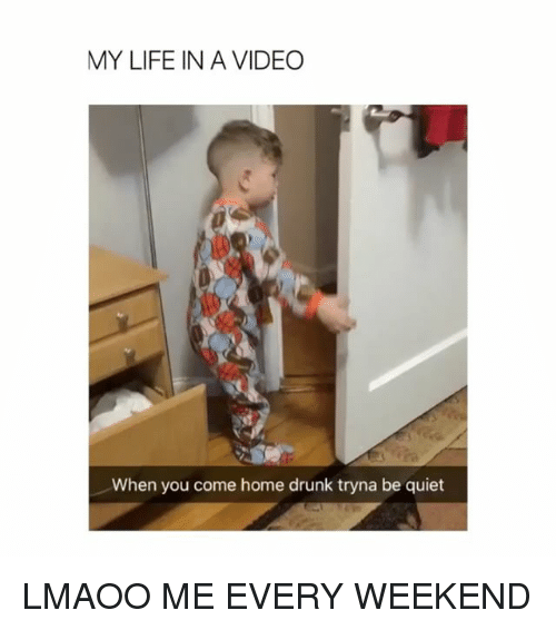 Drunk, Life, and Home: MY LIFE IN A VIDEO  When you come home drunk tryna be quiet LMAOO ME EVERY WEEKEND
