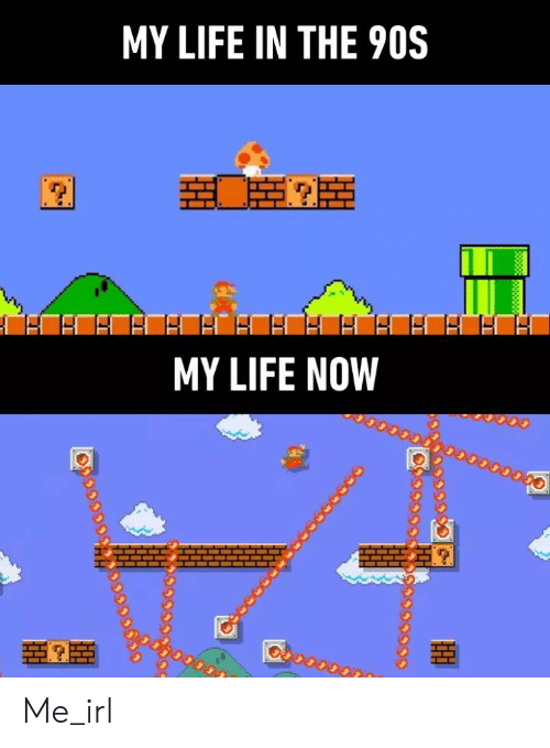 the 90s: MY LIFE IN THE 90S  MY LIFE NOW Me_irl