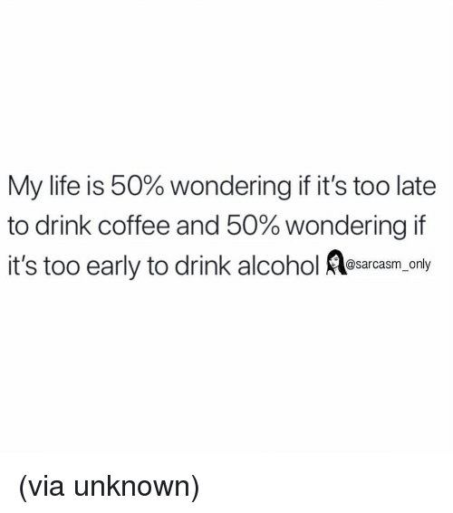 Sarcasm Only: My life is 50% wondering if it's too late  to drink coffee and 50% wondering it  it's too early to drink alcohol osara.y  @sarcasm only (via unknown)
