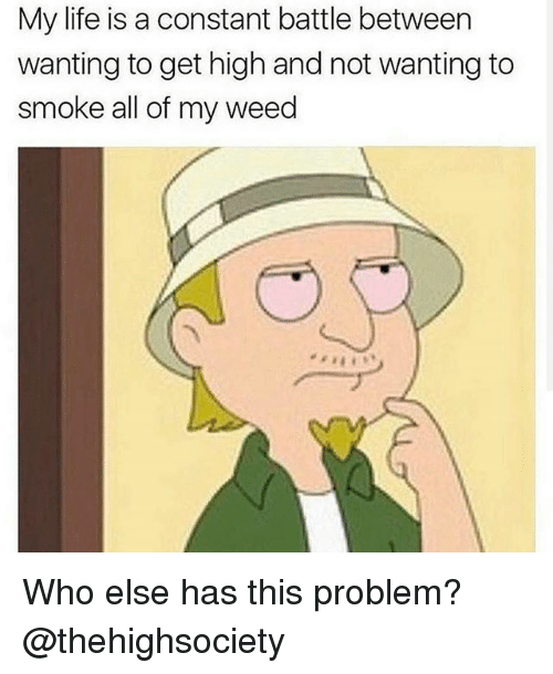 Life, Weed, and Marijuana: My life is a constant battle between  wanting to get high and not wanting to  smoke all of my weed Who else has this problem? @thehighsociety