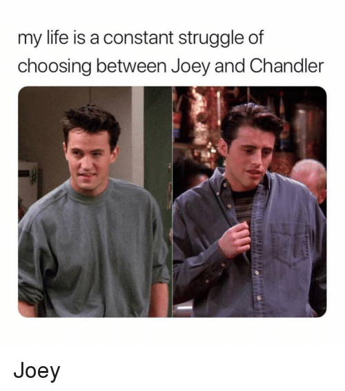 joey and chandler: my life is a constant struggle of  choosing between Joey and Chandler Joey