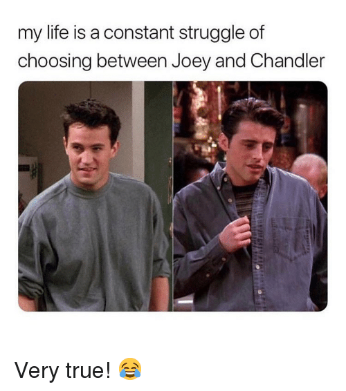 joey and chandler: my life is a constant struggle of  choosing between Joey and Chandler Very true! 😂
