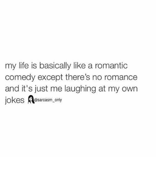 Jokes: my life is basically like a romantic  comedy except there's no romance  and it's just me laughing at my own  jokes  A@sarcasm only ⠀
