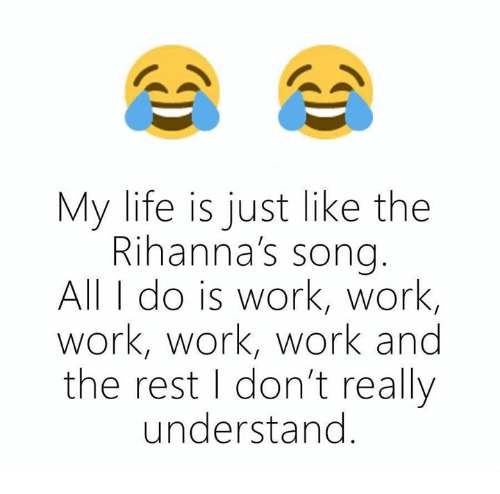 work work work: My life is just like the  Rihanna's song  All do is work, work,  work, work, work and  the rest I don't really  understand