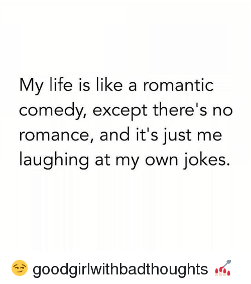 Jokes: My life is like a romantic  comedy, except there's no  romance, and it's just me  laughing at my own jokes. 😏 goodgirlwithbadthoughts 💅🏻