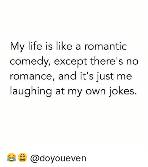 Jokes: My life is like a romantic  comedy, except there's no  romance, and it's just me  laughing at my own jokes. 😂😩 @doyoueven