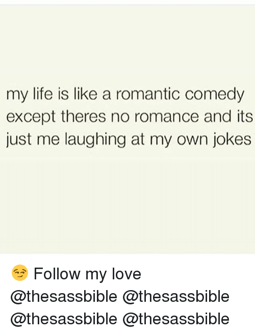 Life, Love, and Memes: my life is like a romantic comedy  except theres no romance and its  just me laughing at my own jokes 😏 Follow my love @thesassbible @thesassbible @thesassbible @thesassbible