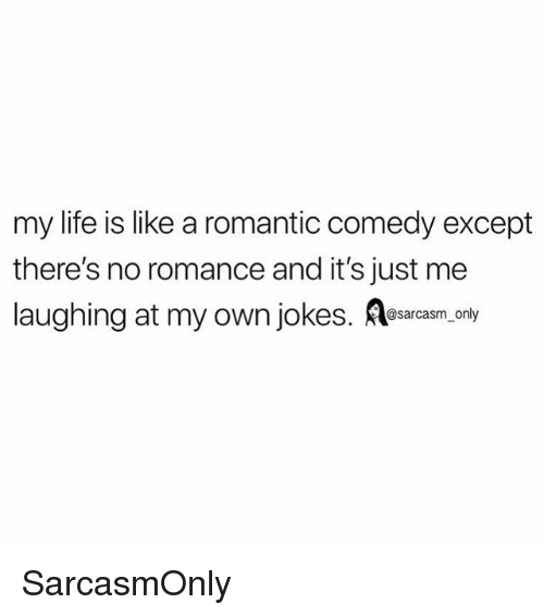 Funny, Life, and Memes: my life is like a romantic comedy except  there's no romance and it's just me  laughing at my own jokesnly SarcasmOnly