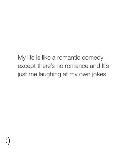 Jokes: My life is like a romantic comedy  except there's no romance and lt's  just me laughing at my own jokes :)