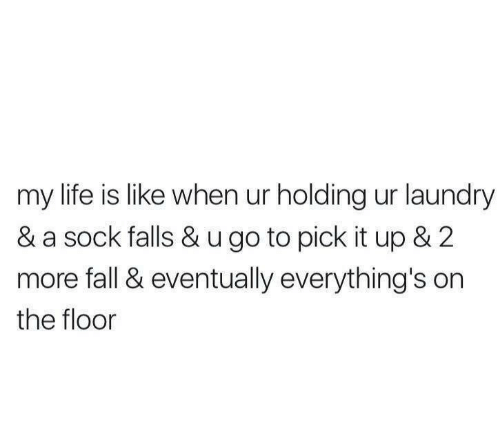 Sock: my life is like when ur holding ur laundry  & a sock falls & u go to pick it up & 2  more fall & eventually everything's on  the floor