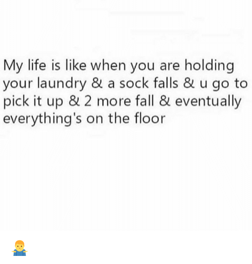 floored: My life is like when you are holding  your laundry & a sock falls & u go to  pick it up & 2 more fall & eventually  everything's on the floor 🤷‍♂️