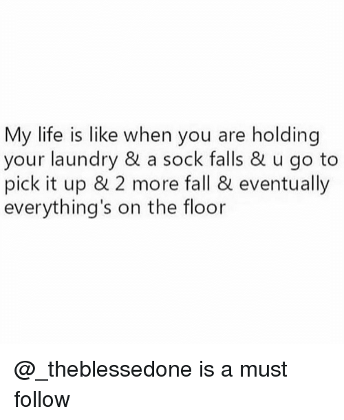 floored: My life is like when you are holding  your laundry & a sock falls & u go to  pick it up & 2 more fall & eventually  everything's on the floor @_theblessedone is a must follow