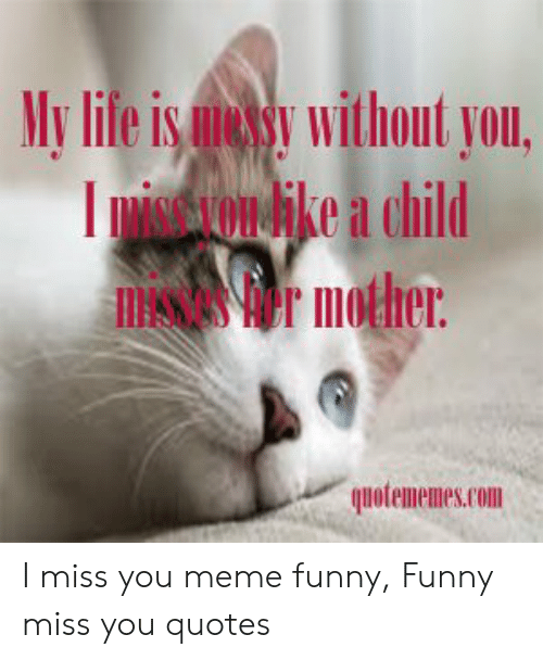 i miss you meme: My life is uessy without you,    Dwsesyon ke a child  r mother  quotememes.com I miss you meme funny, Funny miss you quotes