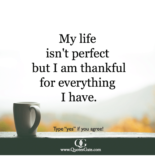 """Life, Yes, and Com: My life  isn't perfect  but I am thankful  for everything  I have.  Type """"yes"""" if you agree!  www.QuotesGate.com"""