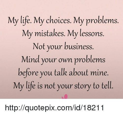 My Life My Choices Quotes: My Life My Choices My Problems My Mistakes My Lessons Not