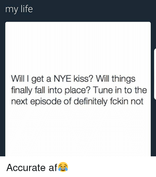 Af, Definitely, and Fall: my life  Will I get a NYE kiss? Will things  finally fall into place? Tune in to the  next episode of definitely fckin not Accurate af😂