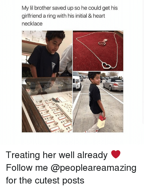 Memes, Heart, and Girlfriend: My lil brother saved up so he could get his  girlfriend a ring with his initial & heart  necklace Treating her well already ❤️ Follow me @peopleareamazing for the cutest posts