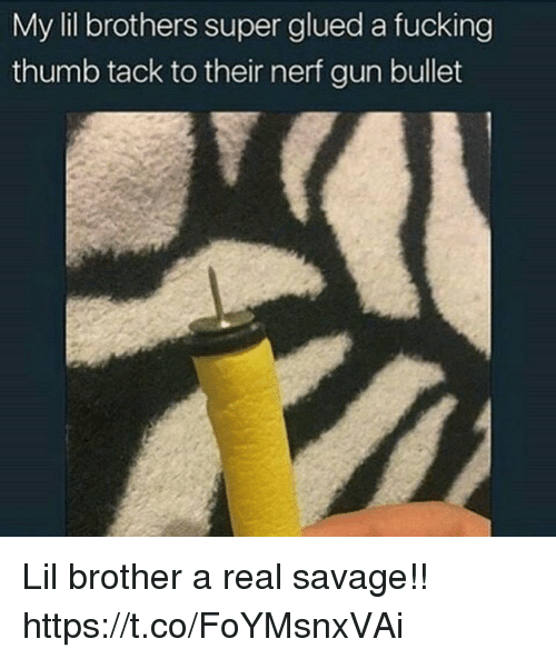 tacks: My lil brothers super glued a fucking  thumb tack to their nerf gun bullet Lil brother a real savage!! https://t.co/FoYMsnxVAi