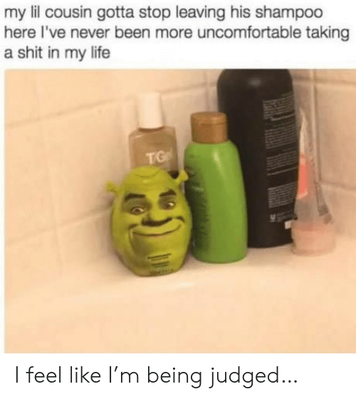 uncomfortable: my lil cousin gotta stop leaving his shampoo  here I've never been more uncomfortable taking  a shit in my life  TG I feel like I'm being judged…