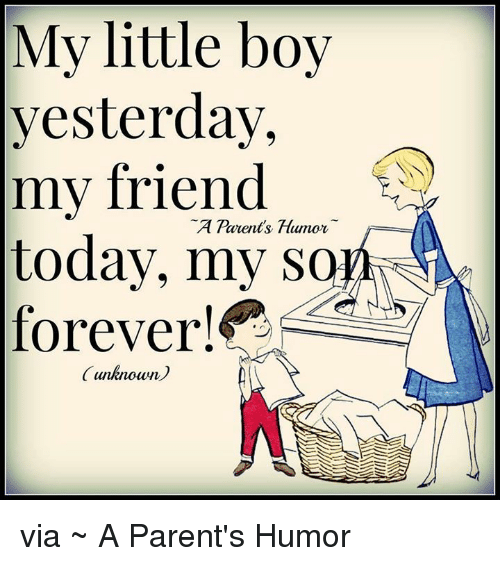 Parenting Humor: My little boy  yesterday,  my friend  A Pauents Humor  today, my son  forever!  unknown via ~ A Parent's Humor