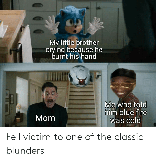 Little Brother: My little brother  crying because he  burnt his hand  Me who told  him blue fire  was cold  Mom Fell victim to one of the classic blunders