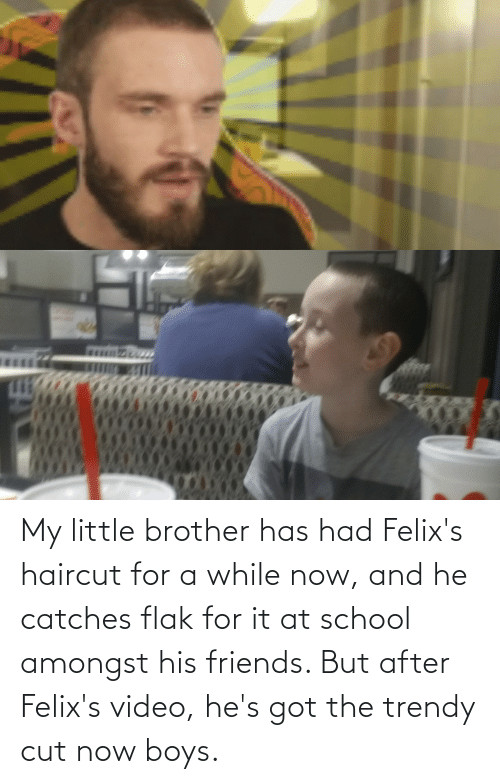 Trendy: My little brother has had Felix's haircut for a while now, and he catches flak for it at school amongst his friends. But after Felix's video, he's got the trendy cut now boys.