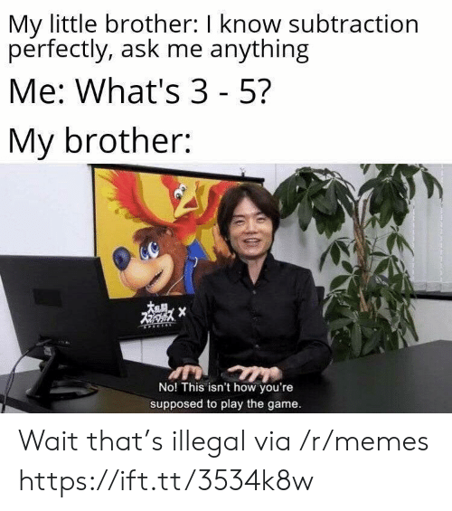play the game: My little brother: I know subtraction  perfectly, ask me anything  Me: What's 3 - 5?  My brother:  X  No! This isn't how you're  supposed to play the game. Wait that's illegal via /r/memes https://ift.tt/3534k8w