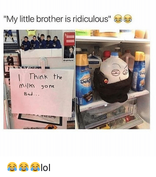 "Bad, Memes, and Little Brother: ""My little brother is ridiculous""  Think the  I Del  milks One  Bad 😂😂😂lol"