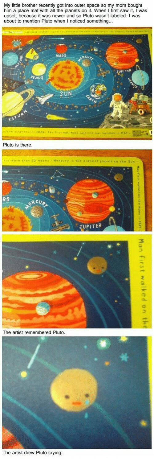 moana: My little brother recently got into outer space so my mom bought  him a place mat with all the planets on it. When I first saw it, I was  upset, because it was newer and so Pluto wasn't labeled. I was  about to mention Pluto when I noticed something  MARS  UPI TER  VENUS  UN  Pluto is there  as more than 60 moana Mereury is the closest rlanetto the Sun  ERCUR  o.  JUPITER  丁  The artist  remembered Pluto  The artist drew Pluto crying.