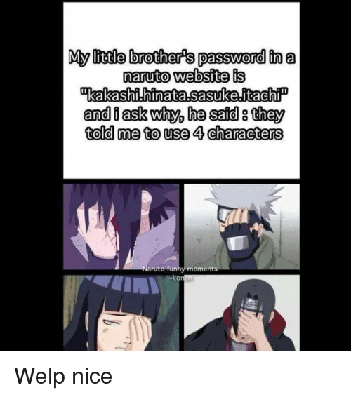 Memes, Little Brother, and 🤖: My little brothers password in a  naruto website is  inkakashi hinata,sasuke,itachi  and d ask why, he said g they  told me to use 4 characters  Naruto funny moments  ko Welp nice