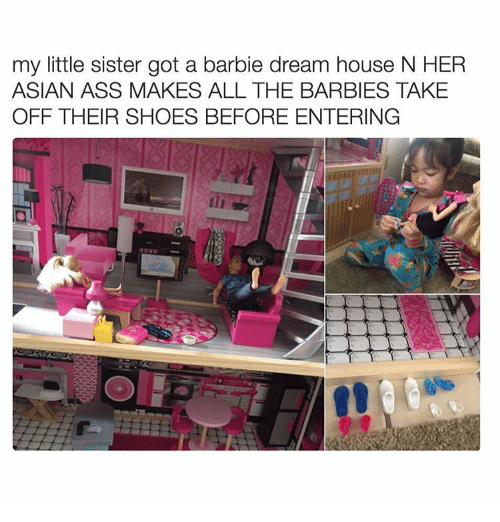 barbi: my little sister got a barbie dream house N HER  ASIAN ASS MAKES ALL THE BARBIES TAKE  OFF THEIR SHOES BEFORE ENTERING