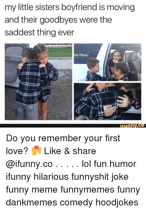 Saddest Thing Ever: my little sisters boyfriend is moving  and their goodbyes were the  saddest thing ever  funny.Ce Do you remember your first love? 💏 Like & share @ifunny.co . . . . . lol fun humor ifunny hilarious funnyshit joke funny meme funnymemes funny dankmemes comedy hoodjokes