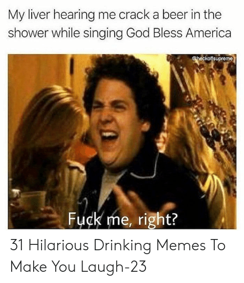 god bless: My liver hearing me crack a beer in the  shower while singing God Bless America  @heckoffsupreme  Fuck me, right? 31 Hilarious Drinking Memes To Make You Laugh-23