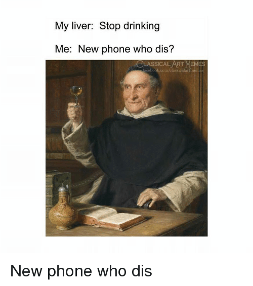 New Phone Who Dis: My liver: Stop drinking  Me: New phone who dis?  CLASSICAL ART MEMES  acebook.com/elassicalartmen New phone who dis