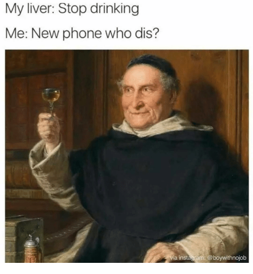New Phone Who Dis: My liver: Stop drinking  Me: New phone who dis?  via instagram: @boywithnojob