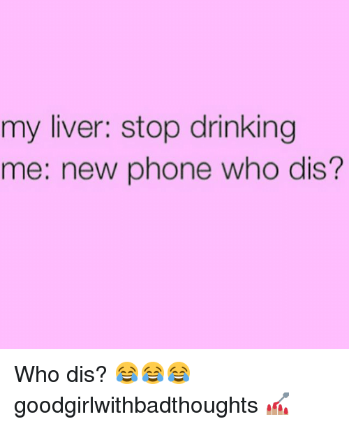Phone: my liver: stop drinking  me: new phone who dis? Who dis? 😂😂😂 goodgirlwithbadthoughts 💅🏽