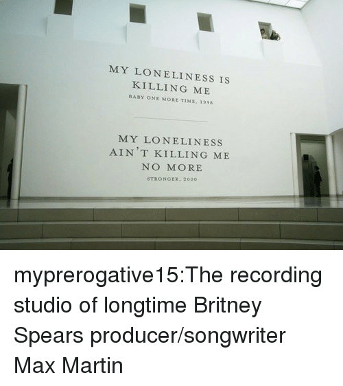 one more time: MY LONELINESS IS  KILLING ME  BABY ONE MORE TIME, 1998  MY LONELINESS  AIN T KILLING ME  NO MORE  STRONGER, 2000 myprerogative15:The recording studio of longtime Britney Spears producer/songwriter Max Martin
