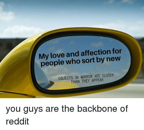 backbone: My love and affection for  people who sort by new  OBJECTS IN MIRROR ARE CLOSER  THAN THEY APPEAR you guys are the backbone of reddit