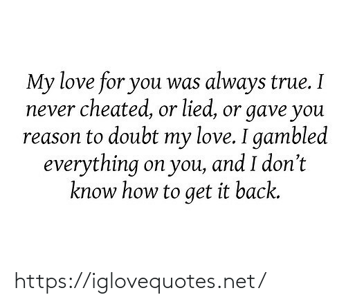 my love: My love for you was always true. I  never cheated, or lied, or gave you  reason to doubt my love. I gambled  everything on you, and I don't  know how to get it back. https://iglovequotes.net/