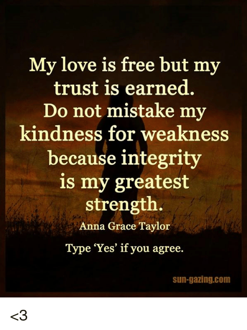 Kindness: My love is free but my  trust is earned.  Do not mistake my  kindness for weakness  because integrity  is my greatest  strength.  Anna Grace Taylor  Type 'Yes' if you agree.  sun-gazing.com <3