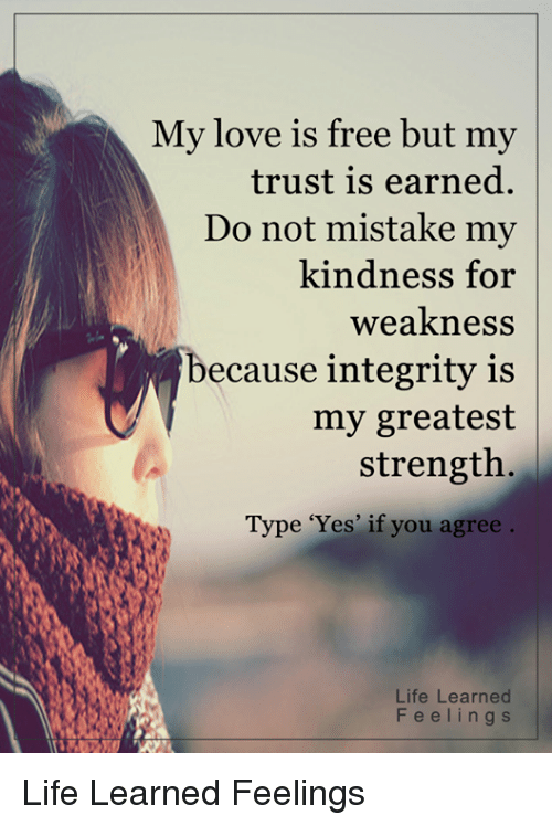 kindness for weakness: My love is free but my  trust is earned.  Do not mistake my  kindness for  weakness  ecause integrity is  my greatest  strength  Type 'Yes' if you agree  Life Learned  F e e l i n g s Life Learned Feelings