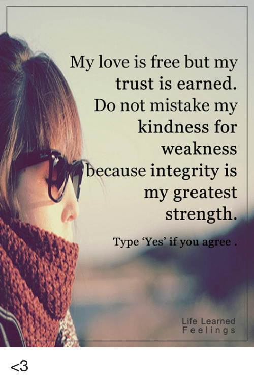 kindness for weakness: My love is free but my  trust is earned.  Do not mistake my  kindness for  weakness  ecause integrity is  my greatest  strength  Type 'Yes' if you agree  Life Learned  F e e l i n g s <3