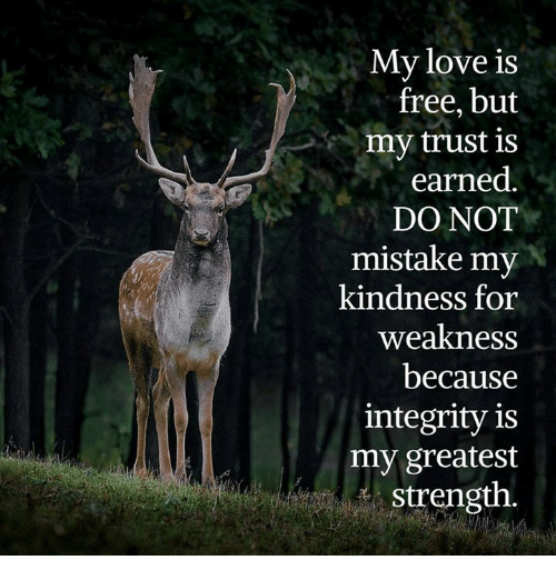 kindness for weakness: My love is  free, but  my trust is  earned  DO NOT  mistake my  kindness for  weakness  because  integrity is  my greatest