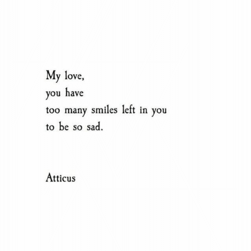 my love: My love  you have  too many smiles left in you  to be so sad.  Atticus