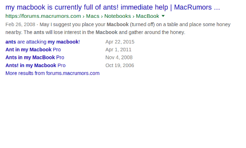 Ants: my macbook is currently full of ants! immediate help | MacRumors.  https://forums.macrumors.com Macs > Notebooks MacBook  Feb 26, 2008-May I suggest you place your Macbook (turned off) on a table and place some honey  nearby. The ants will lose interest in the Macbook and gather around the honey.  ants are attacking my macbook!  Ant in my Macbook Pro  Ants in my MacBook Pro  Ants! in my Macbook Pro  More results from forums.macrumors.com  Apr 22, 2015  Apr 1, 2011  Nov 4, 2008  Oct 19, 2006