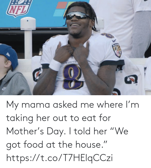 "Food: My mama asked me where I'm taking her out to eat for Mother's Day.  I told her ""We got food at the house."" https://t.co/T7HElqCCzi"