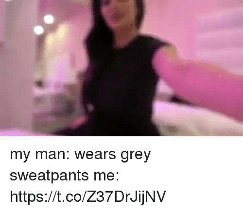 Grey, Girl Memes, and Man: my man: wears grey sweatpants me: https://t.co/Z37DrJijNV