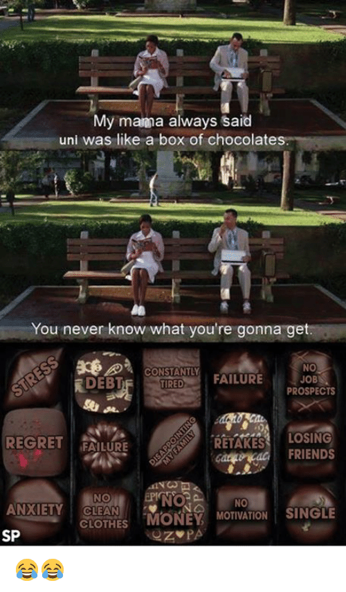 "manna: My manna always said  uni was like a box of chocolates.  You never know what you're gonna get.  NO  CONSTANTLY  JOB  FAILURE  DEBT  TIRED  PROSPECTS  LOSING  REGRET  FAILURE  RETAKES  FRIENDS  NO  ANXIETY CLEAN  CLOTHES  ""MONEY  MOTIVATION SINGLE  SP  PA 😂😂"