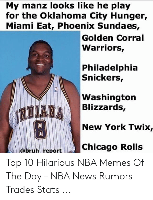 Bruh Report: My manz looks like he play  for the Oklahoma City Hunger,  Miami Eat, Phoenix Sundaes,  Golden Corral  Warriors,  Philadelphia  Snickers,  Washington  Blizzards,  INDIANA  New York Twix,  Chicago Rolls  @bruh report Top 10 Hilarious NBA Memes Of The Day – NBA News Rumors Trades Stats ...
